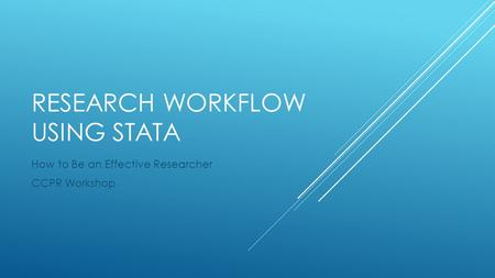 RESEARCH WORKFLOW USING STATA How to Be an Effective Researcher CCPR Workshop.