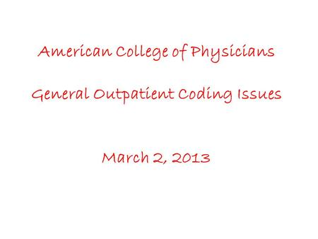 American College of Physicians General Outpatient Coding Issues March 2, 2013.