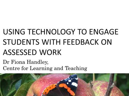 USING TECHNOLOGY TO ENGAGE STUDENTS WITH FEEDBACK ON ASSESSED WORK Dr Fiona Handley, Centre for Learning and Teaching.