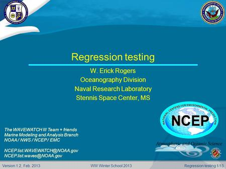 Version 1.2, Feb. 2013 Regression testing 1/15WW Winter School 2013 Regression testing W. Erick Rogers Oceanography Division Naval Research Laboratory.