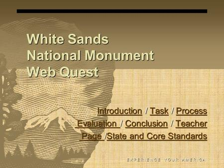 White Sands National Monument Web Quest E X P E R I E N C E Y O U R A M E R I C A IntroductionIntroduction / Task / Process TaskProcess IntroductionTaskProcess.