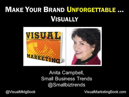 M AKE Y OUR B RAND U NFORGETTABLE … V ISUALLY Anita Campbell, Small Business