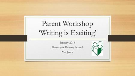 Parent Workshop 'Writing is Exciting' January 2014 Bonnygate Primary School Mrs Jarvis.
