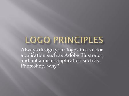 Always design your logos in a vector application such as Adobe Illustrator, and not a raster application such as Photoshop, why?