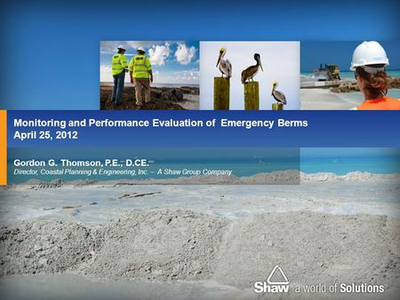 Gordon G. Thomson, P.E., D.CE. Director, Coastal Planning & Engineering, Inc. – A Shaw Group Company Monitoring and Performance Evaluation of Emergency.