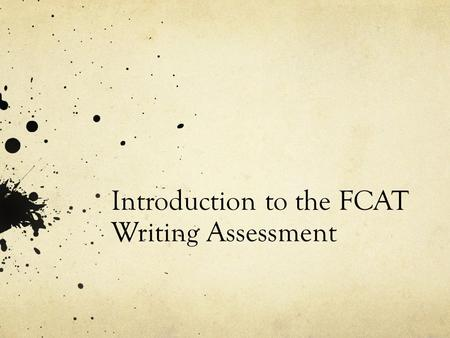 Introduction to the FCAT Writing Assessment. What is the FCAT Writes? -The FCAT Writes is an essay assessment that students will take in 4 th, 8 th, and.