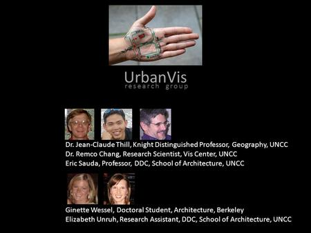 UrbanVis Dr. Jean-Claude Thill, Knight Distinguished Professor, Geography, UNCC Dr. Remco Chang, Research Scientist, Vis Center, UNCC Eric Sauda, Professor,