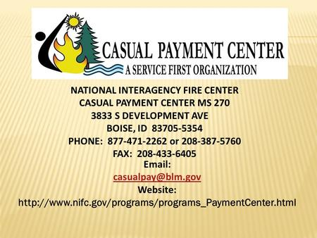NATIONAL INTERAGENCY FIRE CENTER CASUAL PAYMENT CENTER MS 270 3833 S DEVELOPMENT AVE BOISE, ID 83705-5354 PHONE: 877-471-2262 or 208-387-5760 FAX: 208-433-6405.
