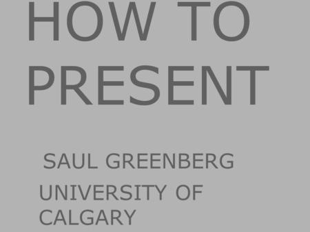 HOW TO PRESENT SAUL GREENBERG UNIVERSITY OF CALGARY Image from:
