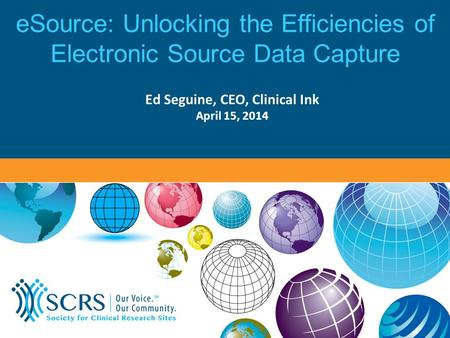 ESource: Unlocking the Efficiencies of Electronic Source Data Capture Ed Seguine, CEO, Clinical Ink April 15, 2014.