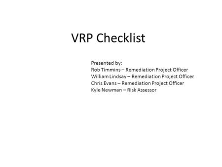VRP Checklist Presented by: Rob Timmins – Remediation Project Officer William Lindsay – Remediation Project Officer Chris Evans – Remediation Project Officer.