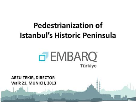 Pedestrianization of Istanbul's Historic Peninsula ARZU TEKIR, DIRECTOR Walk 21, MUNICH, 2013.