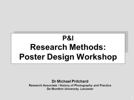 1 Dr Michael Pritchard Research Associate / History of Photography and Practice De Montfort University, Leicester P&I Research Methods: Poster Design Workshop.