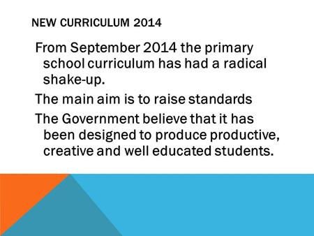 NEW CURRICULUM 2014 From September 2014 the primary school curriculum has had a radical shake-up. The main aim is to raise standards The Government believe.