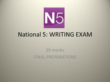 National 5: WRITING EXAM 20 marks FINAL PREPARATIONS.