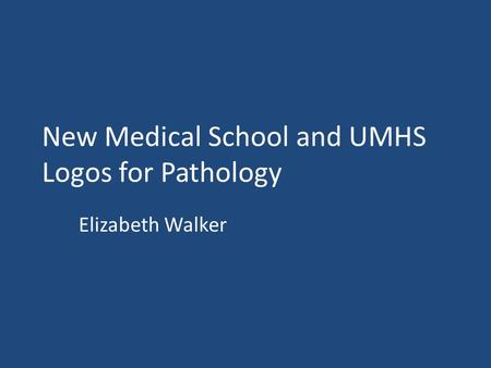 New Medical School and UMHS Logos for Pathology Elizabeth Walker.