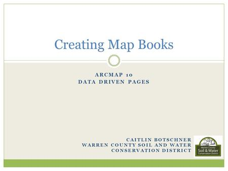 ARCMAP 10 DATA DRIVEN PAGES CAITLIN BOTSCHNER WARREN COUNTY SOIL AND WATER CONSERVATION DISTRICT Creating Map Books.