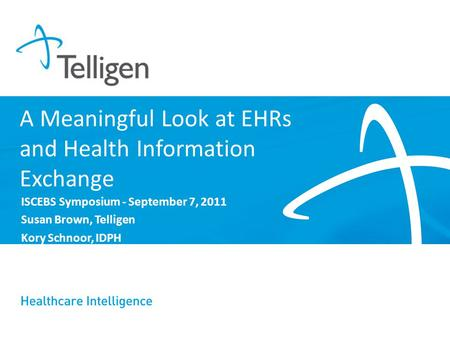 A Meaningful Look at EHRs and Health Information Exchange ISCEBS Symposium - September 7, 2011 Susan Brown, Telligen Kory Schnoor, IDPH.
