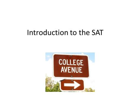 Introduction to the SAT. SAT Score- just one factor colleges look at Also look at – Academic record (grades) – Involvement in school activities – Application.