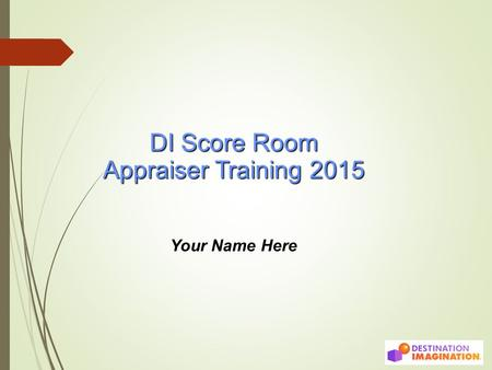 DI Score Room Appraiser Training 2015 Your Name Here.