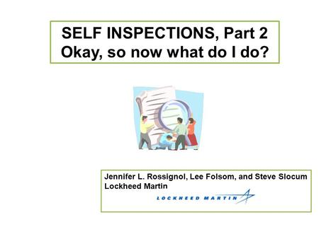 SELF INSPECTIONS, Part 2 Okay, so now what do I do? Jennifer L. Rossignol, Lee Folsom, and Steve Slocum Lockheed Martin.