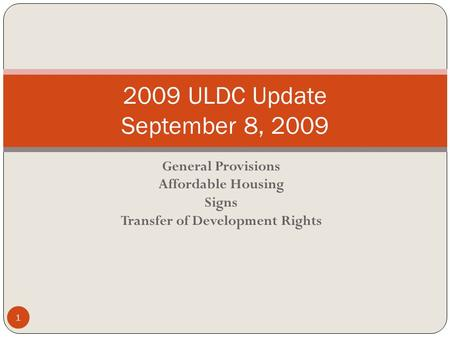 General Provisions Affordable Housing Signs Transfer of Development Rights 2009 ULDC Update September 8, 2009 1.