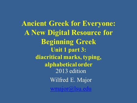 Ancient Greek for Everyone: A New Digital Resource for Beginning Greek Unit 1 part 3: diacritical marks, typing, alphabetical order 2013 edition Wilfred.
