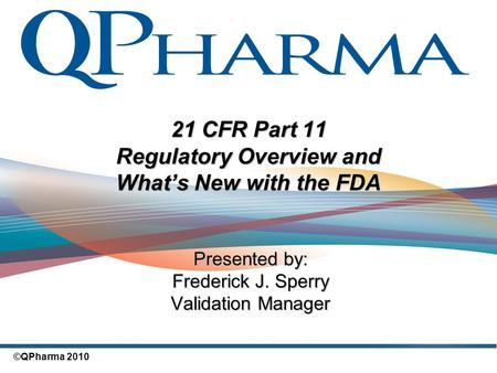 ©QPharma 2010 21 CFR Part 11 Regulatory Overview and What's New with the FDA Presented by: Frederick J. Sperry Validation Manager.