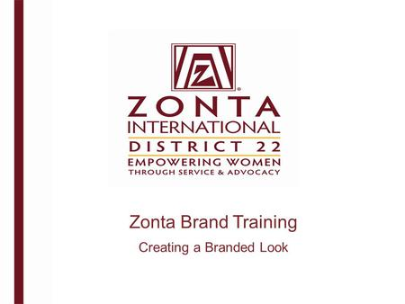 Zonta Brand Training Creating a Branded Look. What is Branding ? A brand is more than a logo and a set of marketing materials. promise. A brand is a promise.