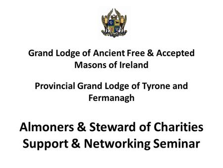 Grand Lodge of Ancient Free & Accepted Masons of Ireland Provincial Grand Lodge of Tyrone and Fermanagh Almoners & Steward of Charities Support & Networking.
