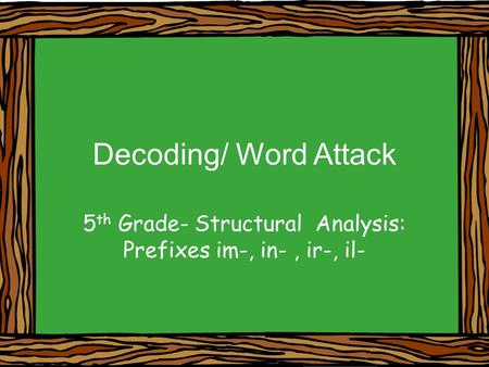 Decoding/ Word Attack 5 th Grade- Structural Analysis: Prefixes im-, in-, ir-, il-