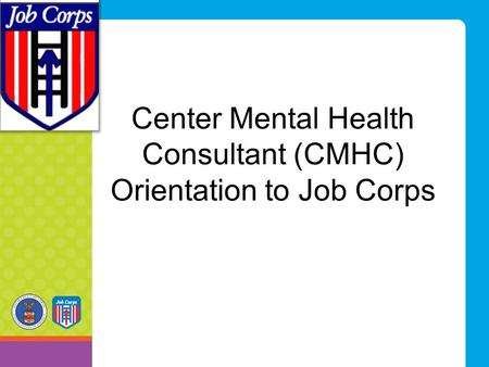 Center Mental Health Consultant (CMHC) Orientation to Job Corps.