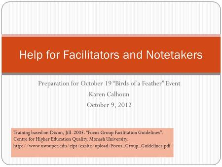 "Preparation for October 19 ""Birds of a Feather"" Event Karen Calhoun October 9, 2012 Help for Facilitators and Notetakers Training based on Dixon, Jill."