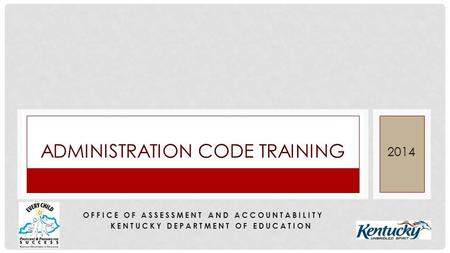 ADMINISTRATION CODE TRAINING 2014 OFFICE OF ASSESSMENT AND ACCOUNTABILITY KENTUCKY DEPARTMENT OF EDUCATION.