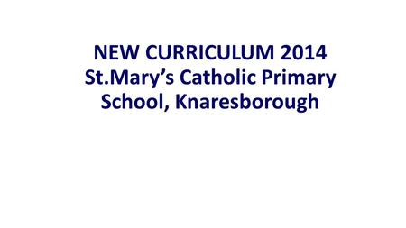 NEW CURRICULUM 2014 St.Mary's Catholic Primary School, Knaresborough.