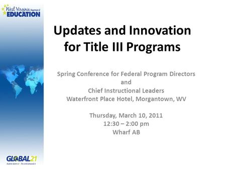 Updates and Innovation for Title III Programs Spring Conference for Federal Program Directors and Chief Instructional Leaders Waterfront Place Hotel, Morgantown,