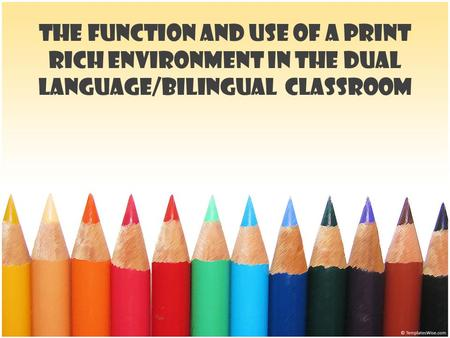The Function and Use of a Print Rich Environment in the Dual Language/Bilingual Classroom.