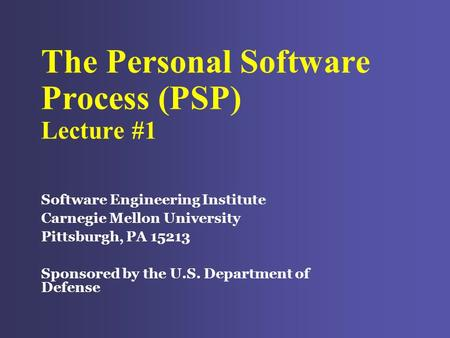 The Personal Software Process (PSP) Lecture #1 Software Engineering Institute Carnegie Mellon University Pittsburgh, PA 15213 Sponsored by the U.S. Department.