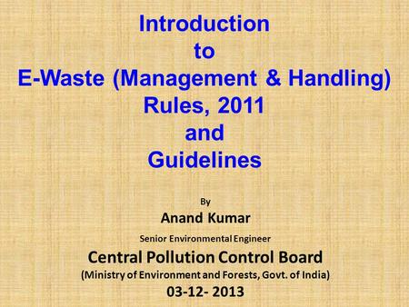 Introduction to E-Waste (Management & Handling) Rules, 2011 and Guidelines By Anand Kumar Senior Environmental Engineer Central Pollution Control Board.