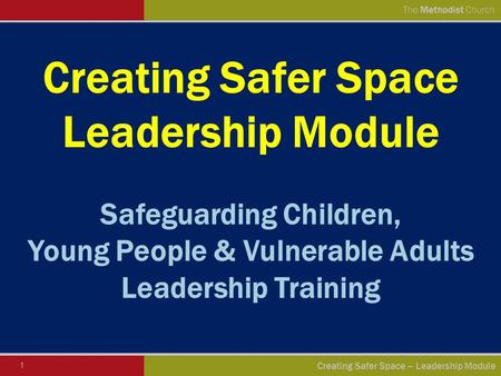 1 Creating Safer Space – <strong>Leadership</strong> Module The Methodist Church Creating Safer Space <strong>Leadership</strong> Module Safeguarding Children, Young People & Vulnerable.