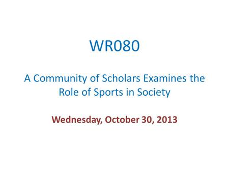 WR080 A Community of Scholars Examines the Role of Sports in Society Wednesday, October 30, 2013.