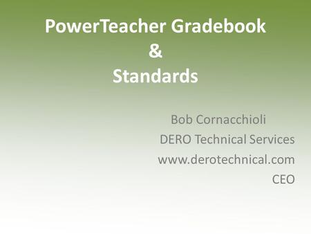 PowerTeacher Gradebook & Standards Bob Cornacchioli DERO Technical Services www.derotechnical.com CEO.