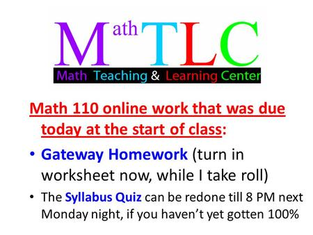 Math 110 online work that was due today at the start of class: Gateway Homework (turn in worksheet now, while I take roll) The Syllabus Quiz can be redone.