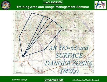 UNCLASSIFIED Ready Thru Training! Joint Multinational Training Command UNCLASSIFIED Training Area and Range Management Seminar AR 385-63 and SURFACE DANGER.