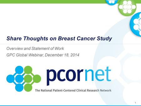 Share Thoughts on Breast Cancer Study Overview and Statement of Work GPC Global Webinar, December 18, 2014 1.