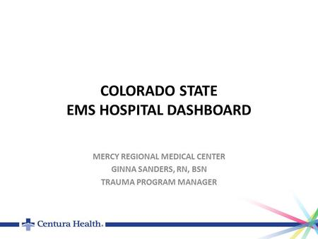 COLORADO STATE EMS HOSPITAL DASHBOARD MERCY REGIONAL MEDICAL CENTER GINNA SANDERS, RN, BSN TRAUMA PROGRAM MANAGER.