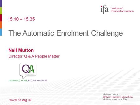 The Automatic Enrolment Challenge www.ifa.org.uk Neil Mutton Director, Q & A People Matter 15.10 – 15.35.