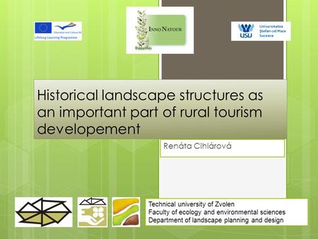 Historical landscape structures as an important part of rural tourism developement Renáta Cihlárová Technical university of Zvolen Faculty of ecology and.