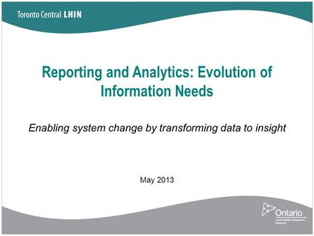 Reporting and Analytics: Evolution of Information Needs Enabling system change by transforming data to insight May 2013.