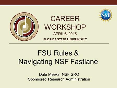 CAREER WORKSHOP APRIL 6, 2015 FSU Rules & Navigating NSF Fastlane Dale Meeks, NSF SRO Sponsored Research Administration FLORIDA STATE UNIVERSITY.